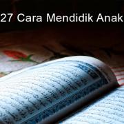27 Cara Mendidik Anak (Ada Doa Supaya Dapat Anak Soleh)